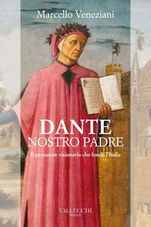 Dante, nostro padre. Il pensatore visionario che fondò l'Italia